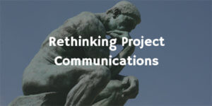 Rethinking Project Communication